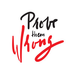 Prove them wrong - simple inspire and motivational quote. Hand drawn beautiful lettering. Print for inspirational poster, t-shirt, bag, cups, card, flyer, sticker, badge. Elegant calligraphy sign