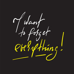 I want to forget everything - inspire and motivational quote. Hand drawn beautiful lettering. Print for inspirational poster, t-shirt, bag, cups, card, flyer, sticker, badge. Elegant calligraphy sign
