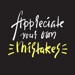 Appreciate your own mistaken - inspire and motivational quote. Hand drawn beautiful lettering. Print for inspirational poster, t-shirt, bag, cups, card, flyer, sticker, badge. Elegant calligraphy sign