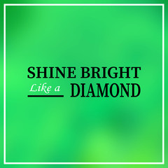 shine bright like a diamond. Inspiration and motivation quote