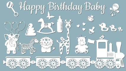 The image with the inscription-Happy birthday baby. Template with vector illustration of toys. Animals on the train. For laser cutting, plotter and silkscreen printing.