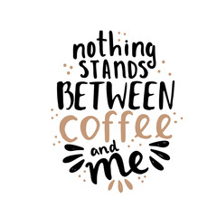 Hand lettering illustration about coffee. Nothing stands between coffee and me phrase
