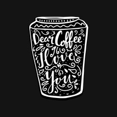 Hand lettering quote aboute coffee drawn by hand in shape of cup on black background. Dear coffee, I love you words