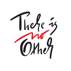 There is no other - simple inspire and motivational quote. Hand drawn beautiful lettering. Print for inspirational poster, t-shirt, bag, cups, card, flyer, sticker, badge. Elegant calligraphy sign