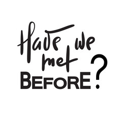 Have we met before - simple inspire and motivational quote. Hand drawn beautiful lettering. Print for inspirational poster, t-shirt, bag, cups, card, flyer, sticker, badge. Elegant calligraphy sign