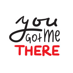 You got me there - simple inspire and motivational quote. Hand drawn beautiful lettering. Print for inspirational poster, t-shirt, bag, cups, card, flyer, sticker, badge. Cute and funny vector sign
