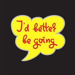I'd better be going - simple inspire and motivational quote. Hand drawn beautiful lettering. Print for inspirational poster, t-shirt, bag, cups, card, flyer, sticker, badge. Cute and funny vector sign