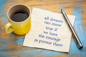 All dreams can come true if you have courage ...