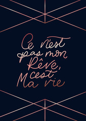 """Inspirational lettering quote in french means in English """"it's not my dream, it's my life"""": """"C'est ne pas mon rêve, c'est ma vie"""". Motivational poster design with rose gold geometric lines."""