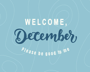 Welcome December, Please Be Good For Me. Hand lettering, modern calligraphy