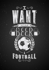 I want more Beer and Football. Sports Bar typographic retro grunge phrase poster. Vector illustration.