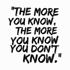 inspirational quote vector - The more you know, the more you know you don't know.