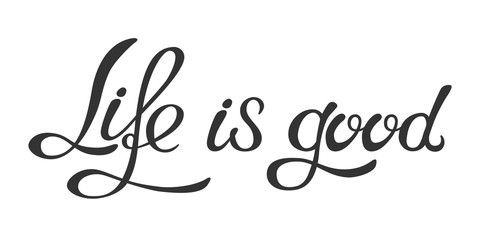 Hand made lettering phrase Life is good.