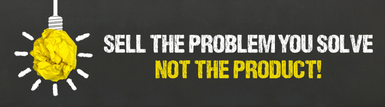 Sell the problem you solve, not the product!