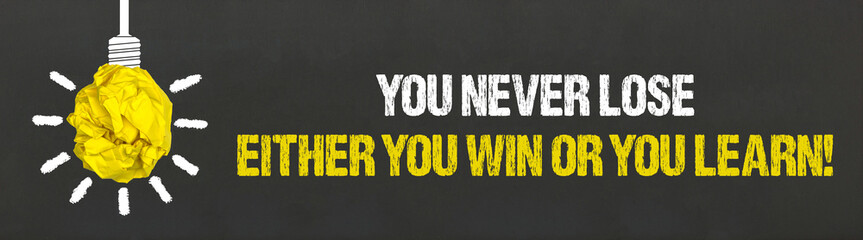 You never lose. Either you win or you learn!