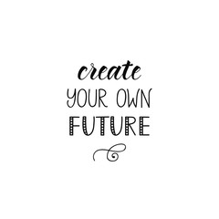 Create your own future. lettering motivational quote