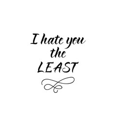 I hate you the least. Lettering. calligraphy vector illustration