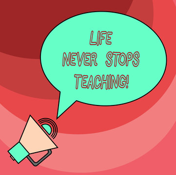 Word writing text Life Never Stops Teaching. Business concept for You are always learning from your experiences Blank Oval Outlined Speech Bubble Text Balloon Megaphone with Sound icon