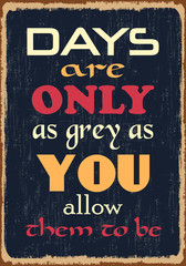Days are only as grey as you allow them to be. Motivational quote. Vector illustration with grunge effects