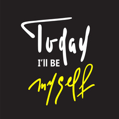 Today I will be myself - inspire and motivational quote. Hand drawn beautiful lettering. Print for inspirational poster, t-shirt, bag, cups, card, flyer, sticker, badge. Elegant calligraphy sign