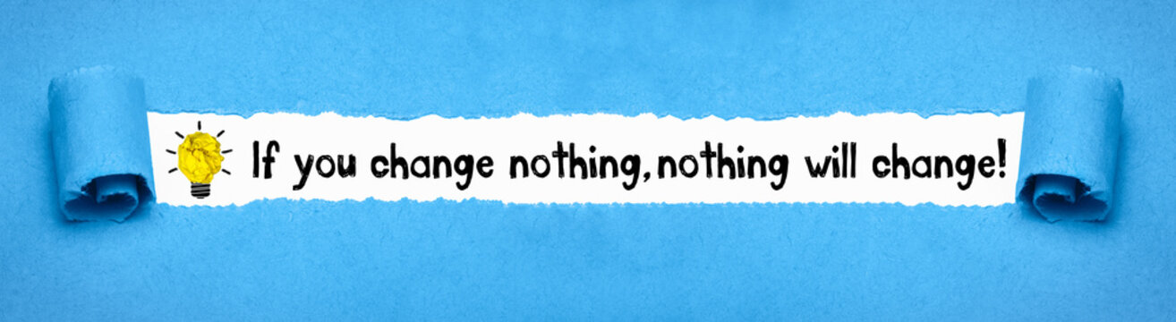 If you change nothing, nothing will change!
