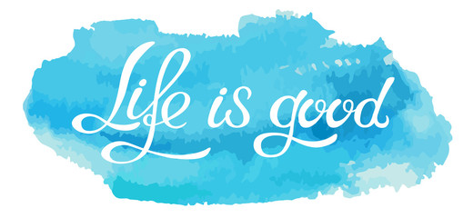 Hand made lettering phrase Life is good on watercolor imitation color splash over white background.