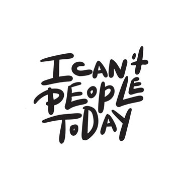 I can't people today. Funny hand lettering quote means I am not able to deal with people today. Wordplay. Introverts humor. Made in vector. Isolated on white.