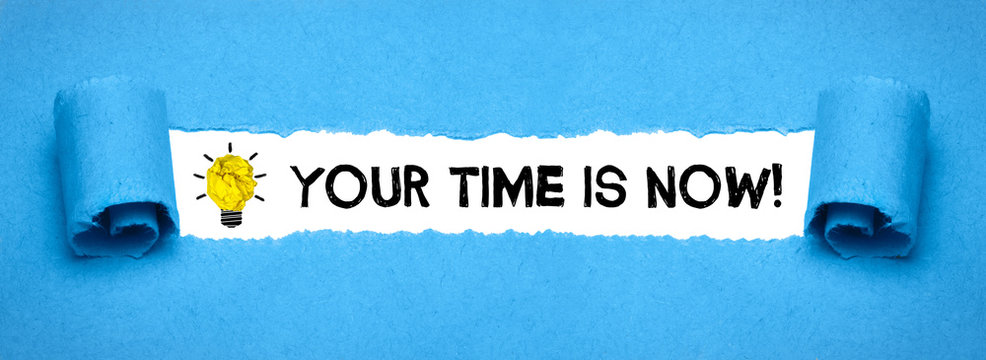 Your time is now!