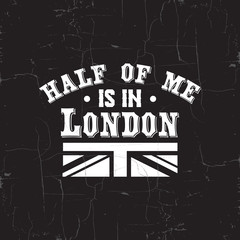 Half of me is in London. Quote typographical background about London with vintage texture. Template for card, poster, banner, print for t-shirt.
