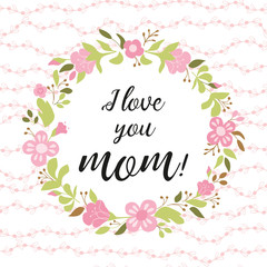 Love you mom greeting card, invitation Floral wreath hand drawn flowers vector illustration