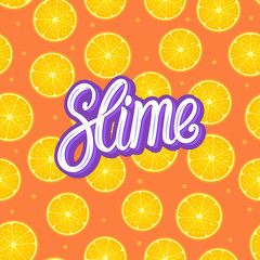 Slime lettering inscription. Citrus round piece. Lemon and orange Seamless pattern. Vector illustration on color