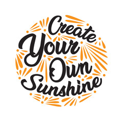 Create you own sunshine. Motivational Quote for better life good for print