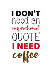 Hand drawn lettering funny quote I dont need an inspirational quote I need coffee. Isolated on white background. Design concept for t shirt print, poster, greeting card.