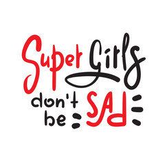 Super girls don't be sad - funny inspire and motivational quote. Hand drawn beautiful lettering. Print for inspirational poster, t-shirt, bag, cups, card, flyer, sticker, badge. Cute original vector