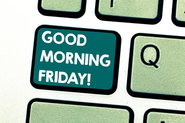 Handwriting text Good Morning Friday. Concept meaning greeting someone in start of day week Start Weekend Keyboard key Intention to create computer message pressing keypad idea