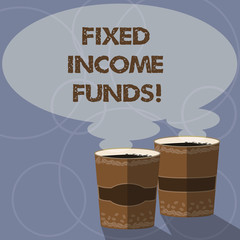 Conceptual hand writing showing Fixed Income Funds. Business photo showcasing any type of investment which borrower make payments Two To Go Cup with Beverage and Steam icon Speech Bubble
