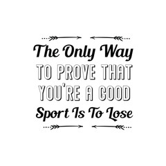 The Only Way To Prove That You're A Good Sport Is To Lose. Calligraphy saying for print. Vector Quote