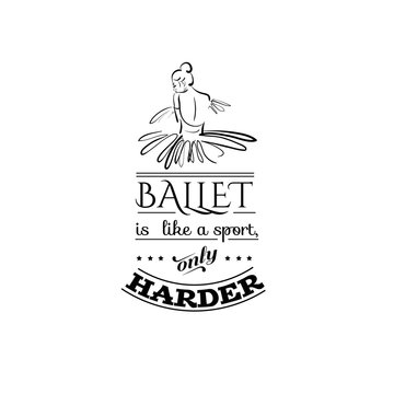 Ballet like a sport, only harder. Quote typographical background. Vector template for card banner and poster with hand drawn elements and sketch of ballerina's back