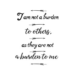 Calligraphy saying for print. Vector Quote. I am not a burden to others, as they are not a burden to me.