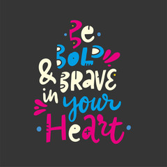 Be Bold and brave in your herat. Hand drawn vector lettering quote. Cartoon style. Isolated on black background.