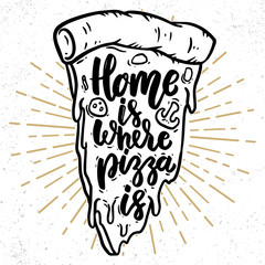 Home is where pizza is. Lettering phrase with pizza illustration.