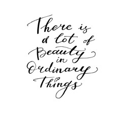 There is beauty in ordinary things - motivational, inspirational quote, hand-written text, lettering, vector illustration isolated on white background