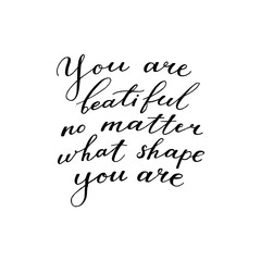 You are beautiful no matter what shape you are - motivational, inspirational quote, hand-written text, lettering, vector illustration isolated on white background