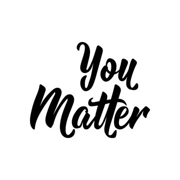 You matter. Positive quote, inspirational saying. For cards, posters