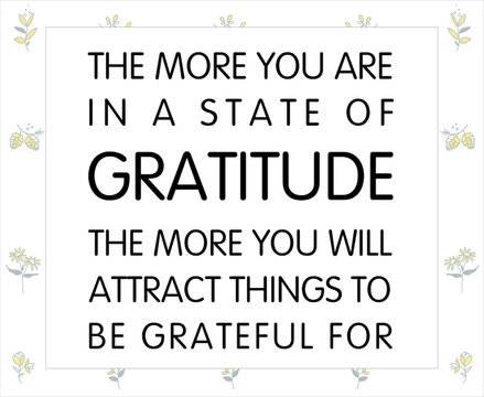 Gratitude Motivational Quote, Vector Quote. The more you are in a state of gratitude the more you will attract things to be grateful for. Vector Illustration