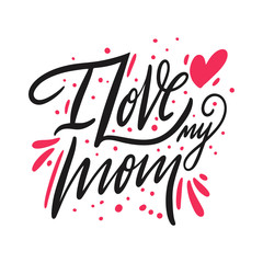 I love my Mom lettering. Hand drawn vector illustration. Isolated on white background.