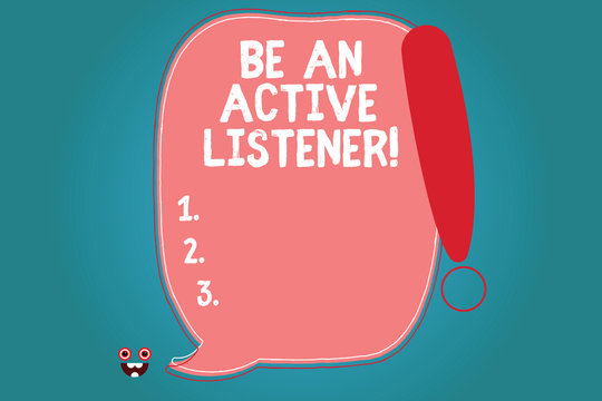 Text sign showing Be An Active Listener. Conceptual photo Pay attention of what showing say to you Be attentive Blank Color Speech Bubble Outlined with Exclamation Point Monster Face icon
