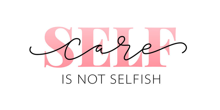 Self care is not selfish. Love yourself quote. Modern calligraphy text of taking care of yourself. Design print for t shirt, pin label, badges, sticker, greeting card, banner. Vector illustration. ego