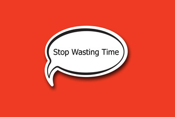 Stop Wasting Time word written talk bubble