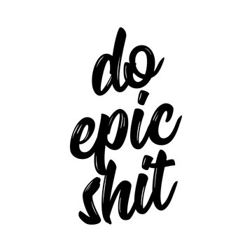 Do epic shit - Trendy calligraphy. Vector illustration on white background. Sassy  message. It can be used for t-shirt, phone case, poster, mug etc.